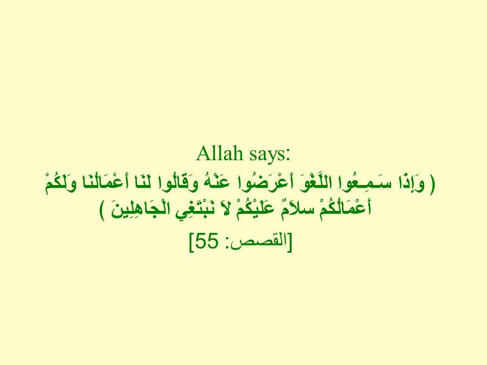 Allah says: ﴿ وَإِذَا سَـمِـعُوا اللَّغْوَ أَعْرَضُوا عَنْهُ وَقَالُوا لَنَا أَعْمَالُنَا وَلَكُمْ أَعْمَالُكُمْ سلاَمٌ عَلَيْكُمْ لاَ نَبْتَغِي الْجَاهِلِينَ ﴾ [ القصص : 55]