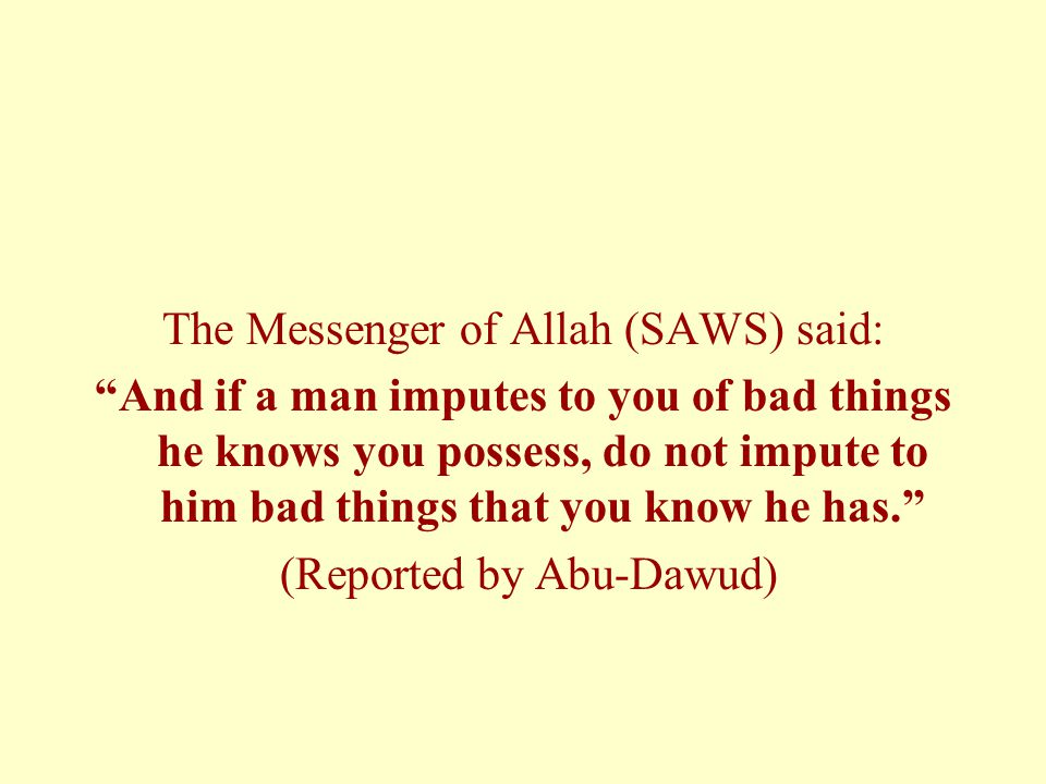 "The Messenger of Allah (SAWS) said: ""And if a man imputes to you of bad things he knows you possess, do not impute to him bad things that you know he"