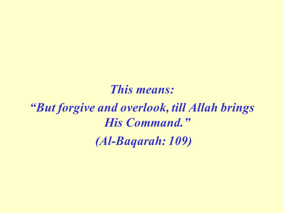 "This means: ""But forgive and overlook, till Allah brings His Command."" (Al-Baqarah: 109)"