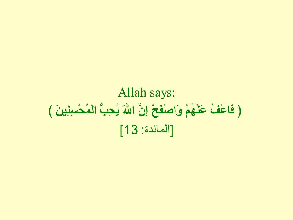 Allah says: ﴿ فَاعْفُ عَنْهُمْ وَاصْفَحْ إِنَّ اللهَ يُحِبُّ الْمُحْسِنِينَ ﴾ [ المائدة : 13]