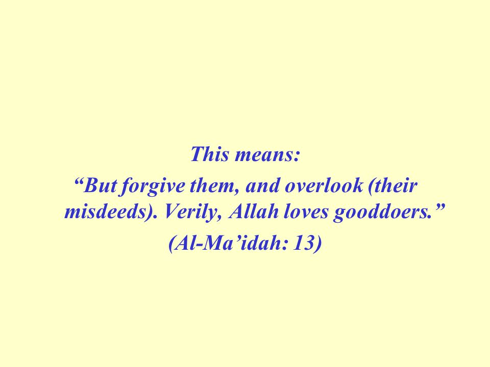 "This means: ""But forgive them, and overlook (their misdeeds). Verily, Allah loves good­doers."" (Al-Ma'idah: 13)"