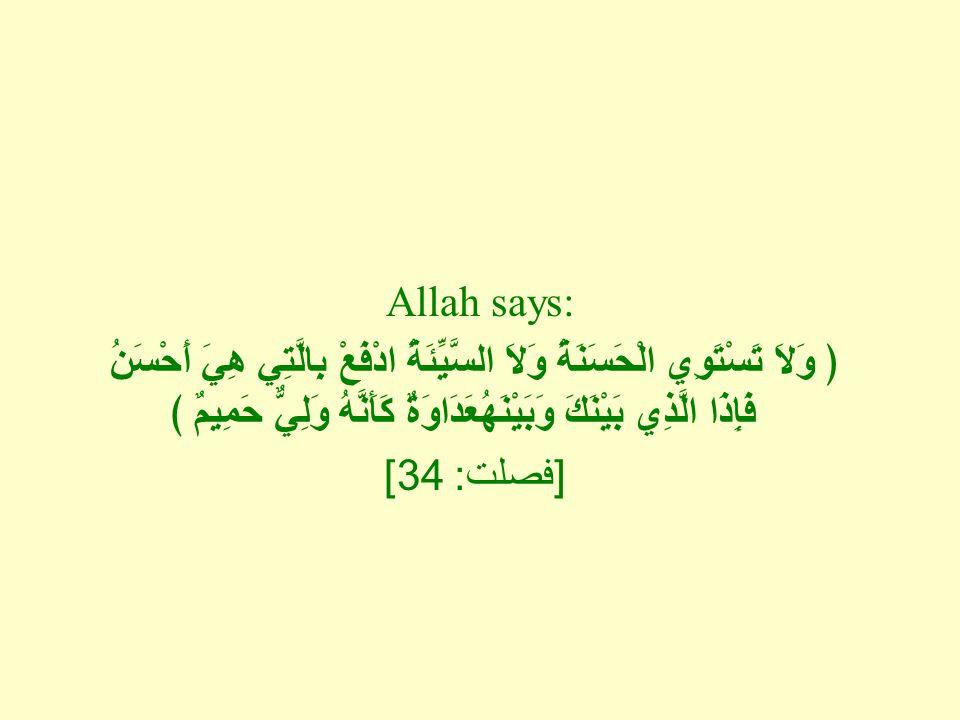 Allah says: ﴿ وَلاَ تَسْتَوِي الْحَسَنَةُ وَلاَ السَّيِّئَةُ ادْفَعْ بِالَّتِي هِيَ أَحْسَنُ فَإِذَا الَّذِي بَيْنَكَ وَبَيْنَهُعَدَاوَةٌ كَأَنَّهُ وَلِيٌّ حَمِيمٌ ﴾ [ فصلت : 34]