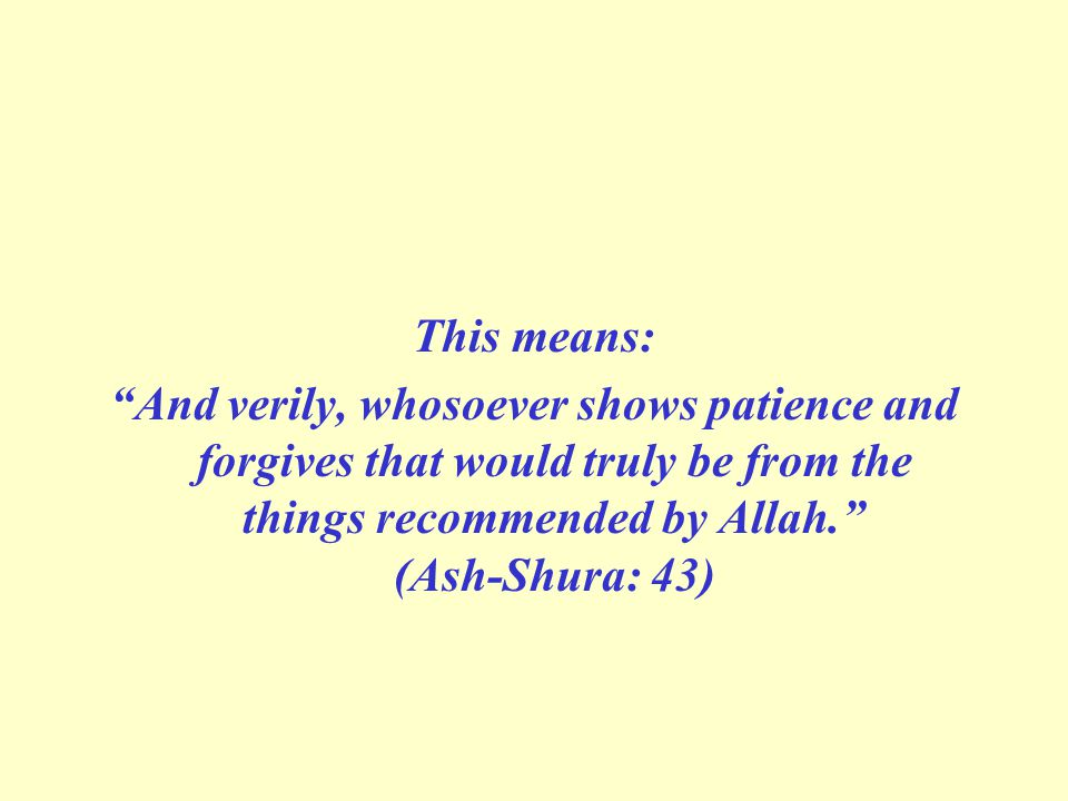 "This means: ""And verily, whosoever shows patience and forgives that would truly be from the things recommended by Allah."" (Ash-Shura: 43)"