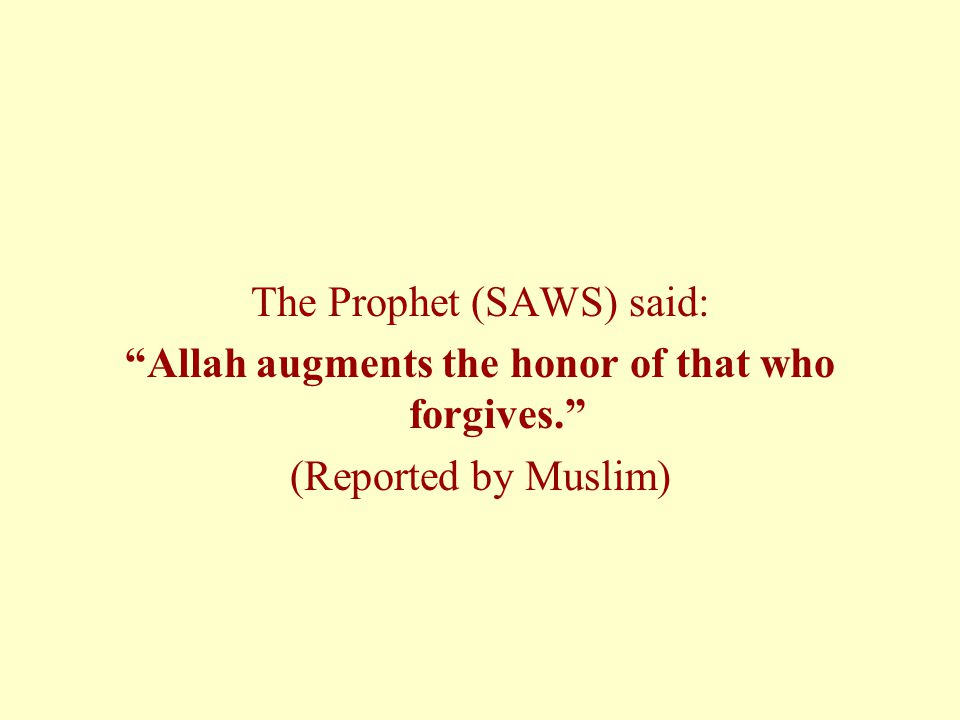 "The Prophet (SAWS) said: ""Allah augments the honor of that who forgives."" (Reported by Muslim)"