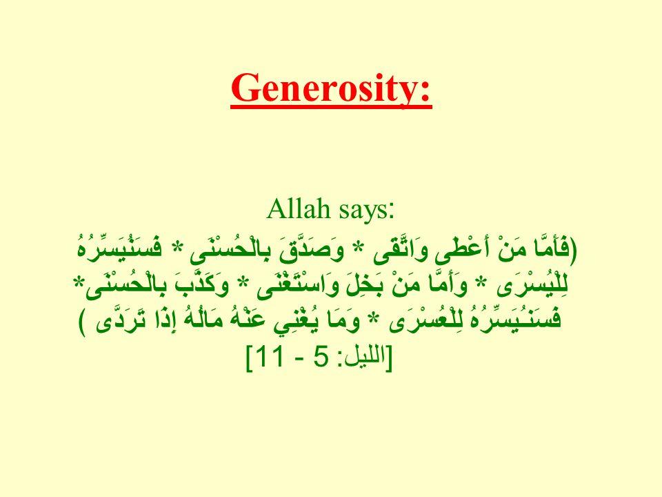 Generosity: Allah says: ﴿فَأَمَّا مَنْ أَعْطَى وَاتَّقَى * وَصَدَّقَ بِالْحُسْنَى * فَسَنُيَسِّرُهُ لِلْيُسْرَى * وَأَمَّا مَنْ بَخِلَ وَاسْتَغْنَى * وَكَذَّبَ بِالْحُسْنَى * فَسَنـُيَسِّرُهُ لِلْعُسْرَى * وَمَا يُغْنِي عَنْهُ مَالُهُ إِذَا تَرَدَّى ﴾ [ الليل : 5 - 11]
