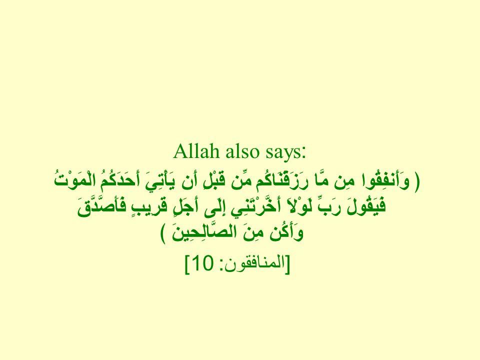 Allah also says: ﴿ وَأَنفِقُوا مِن مَّا رَزَقْنَاكُم مِّن قَبْلِ أَن يَأْتِيَ أَحَدَكُمُ الْمَوْتُ فَيَقُولَ رَبِّ لَوْلاَ أَخَّرْتَنِي إِلَى أَجَلٍ قَرِيبٍ فَأَصَّدَّقَ وَأَكُن مِنَ الصَّالِحِينَ ﴾ [ المنافقون : 10]