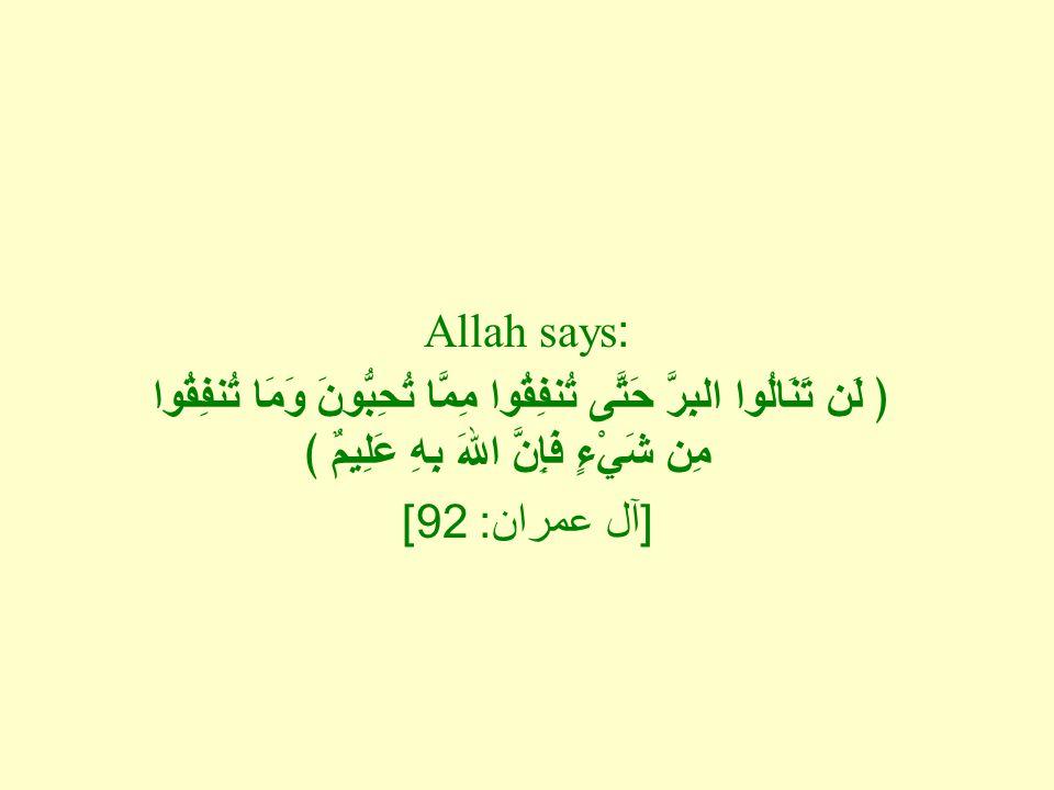 Allah says: ﴿ لَن تَنَالُوا البِرَّ حَتَّى تُنفِقُوا مِمَّا تُحِبُّونَ وَمَا تُنفِقُوا مِن شَيْءٍ فَإِنَّ اللهَ بِهِ عَلِيمٌ ﴾ [ آل عمران : 92]