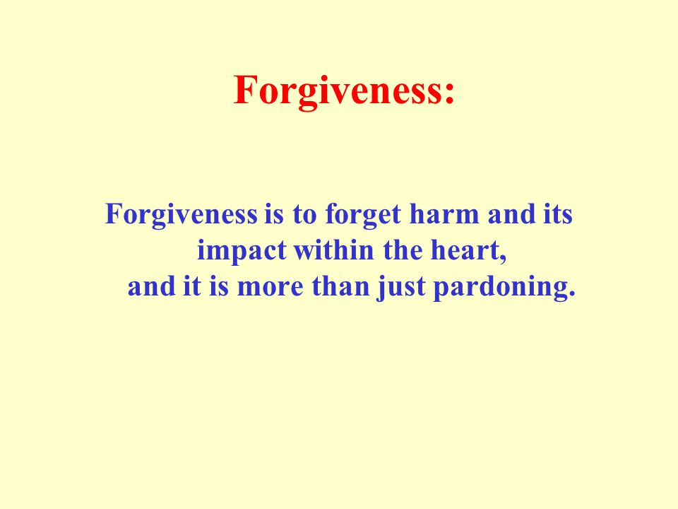 Forgiveness: Forgiveness is to forget harm and its impact within the heart, and it is more than just pardoning.