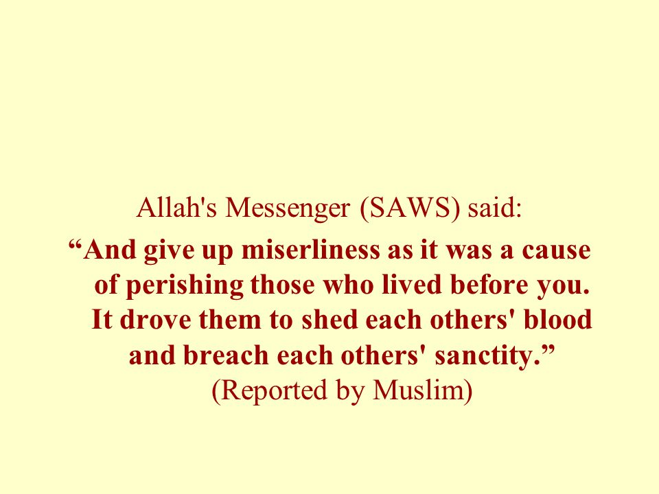 "Allah's Messenger (SAWS) said: ""And give up miserliness as it was a cause of perishing those who lived before you. It drove them to shed each others'"