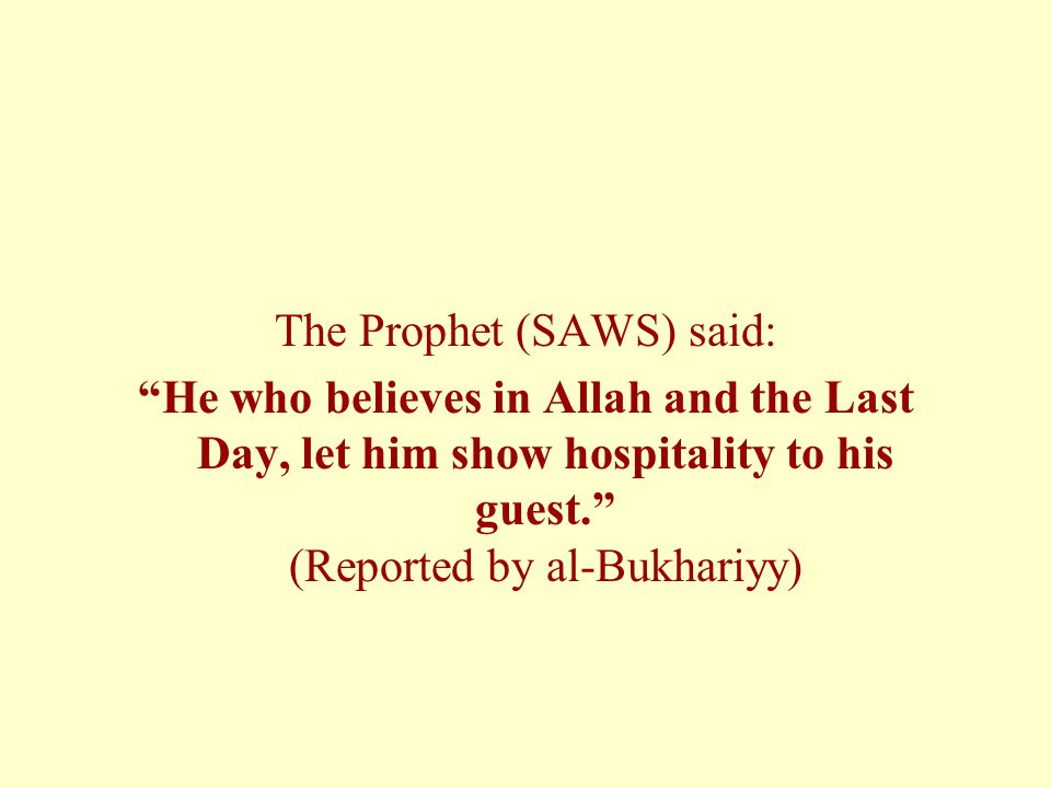 "The Prophet (SAWS) said: ""He who believes in Allah and the Last Day, let him show hospitality to his guest."" (Reported by al-Bukhariyy)"