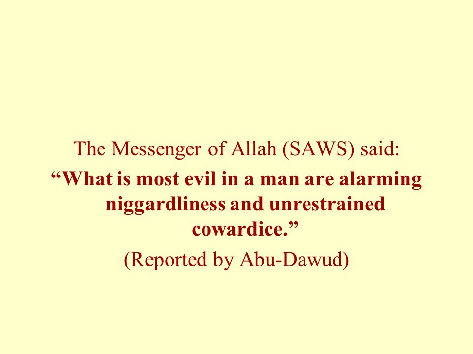 "The Messenger of Allah (SAWS) said: ""What is most evil in a man are alarming niggardliness and unrestrained cowardice."" (Reported by Abu-Dawud)"