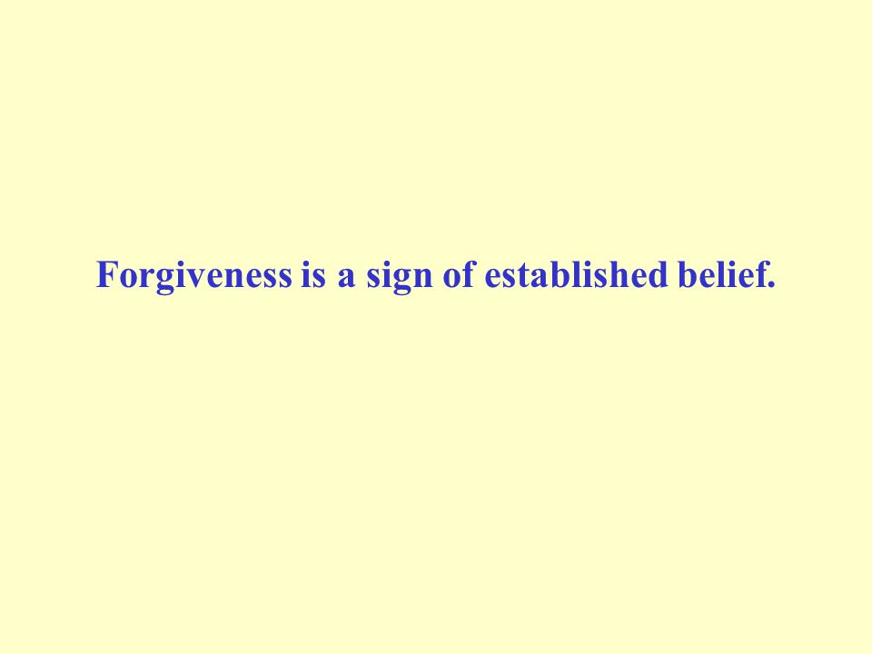 Forgiveness is a sign of established belief.