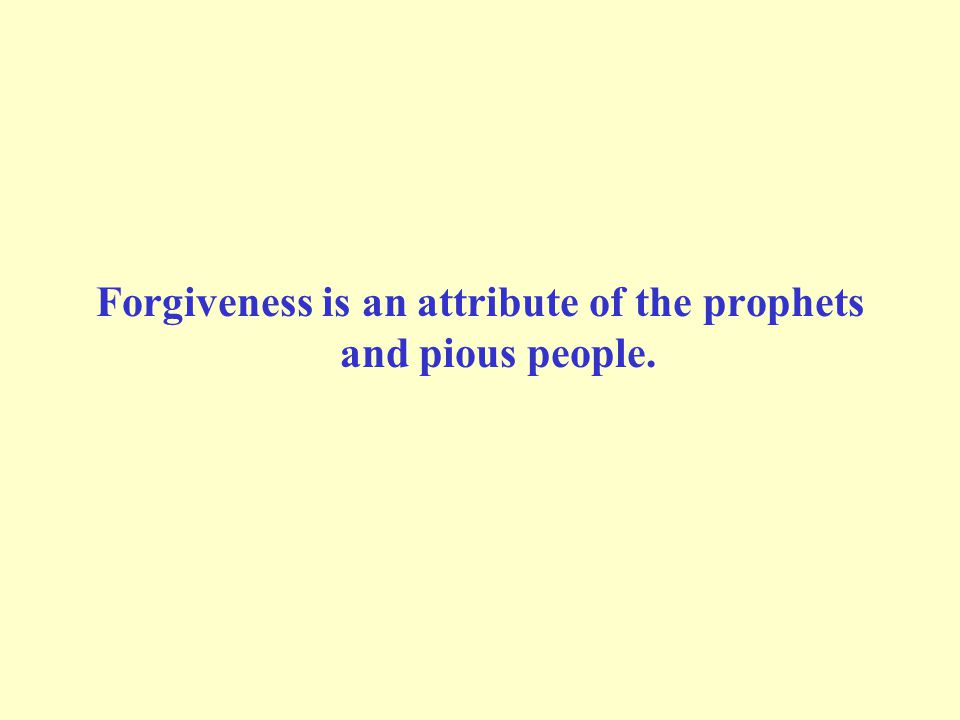 Forgiveness is an attribute of the prophets and pious people.
