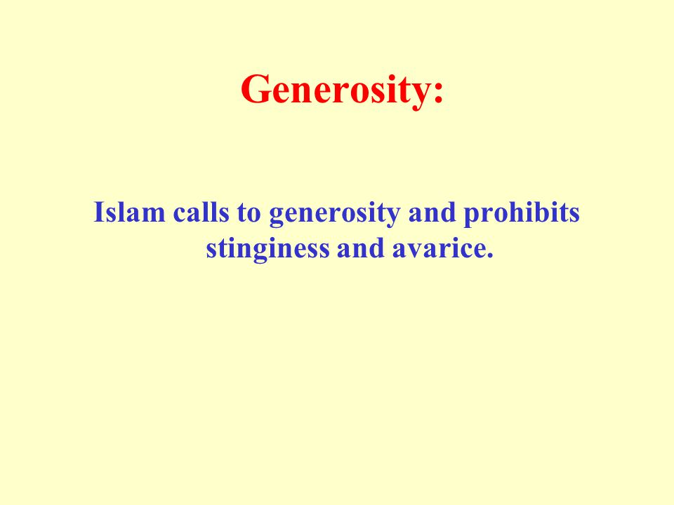 Generosity: Islam calls to generosity and prohibits stinginess and avarice.