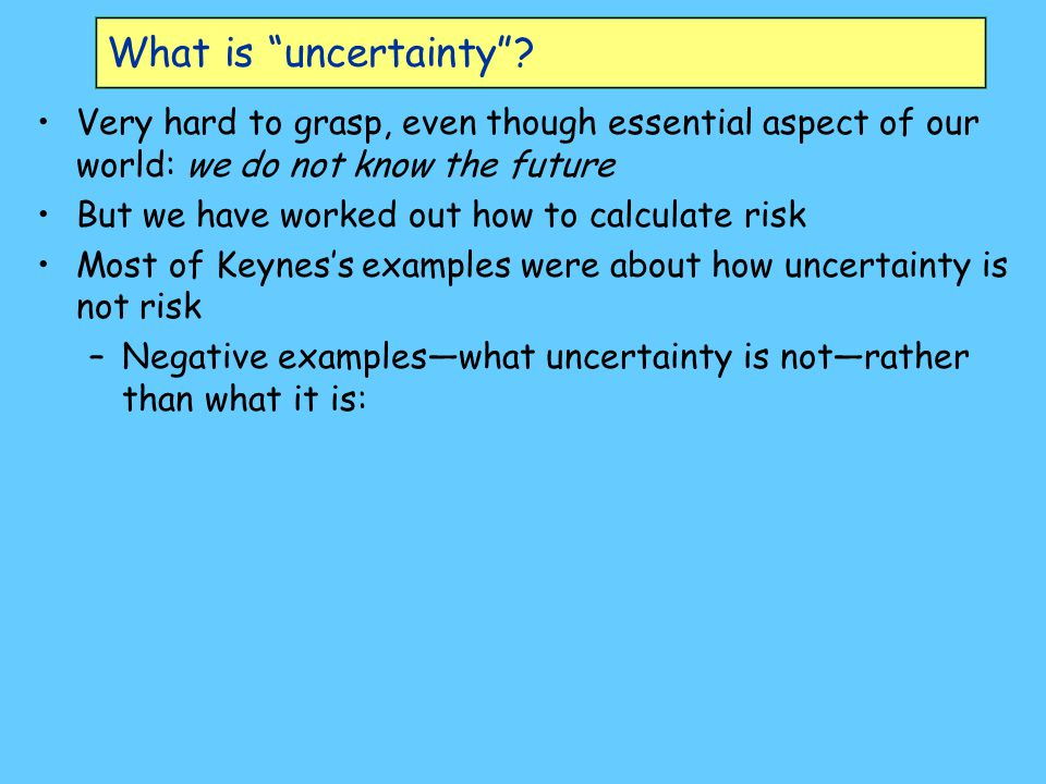 Keynes on Uncertainty About these matters there is no scientific basis on which to form any calculable probability whatever.