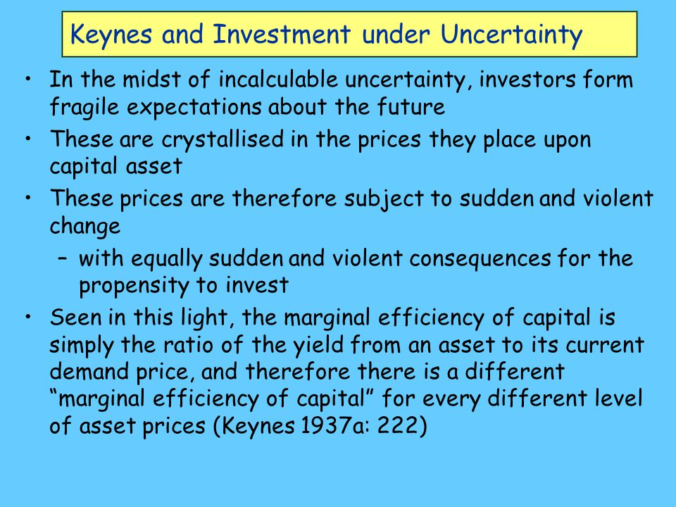 Keynes and Investment under Uncertainty In the midst of incalculable uncertainty, investors form fragile expectations about the future These are crystallised in the prices they place upon capital asset These prices are therefore subject to sudden and violent change –with equally sudden and violent consequences for the propensity to invest Seen in this light, the marginal efficiency of capital is simply the ratio of the yield from an asset to its current demand price, and therefore there is a different marginal efficiency of capital for every different level of asset prices (Keynes 1937a: 222)