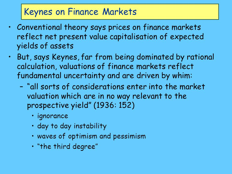 Keynes on Finance Markets Conventional theory says prices on finance markets reflect net present value capitalisation of expected yields of assets But, says Keynes, far from being dominated by rational calculation, valuations of finance markets reflect fundamental uncertainty and are driven by whim: – all sorts of considerations enter into the market valuation which are in no way relevant to the prospective yield (1936: 152) ignorance day to day instability waves of optimism and pessimism the third degree