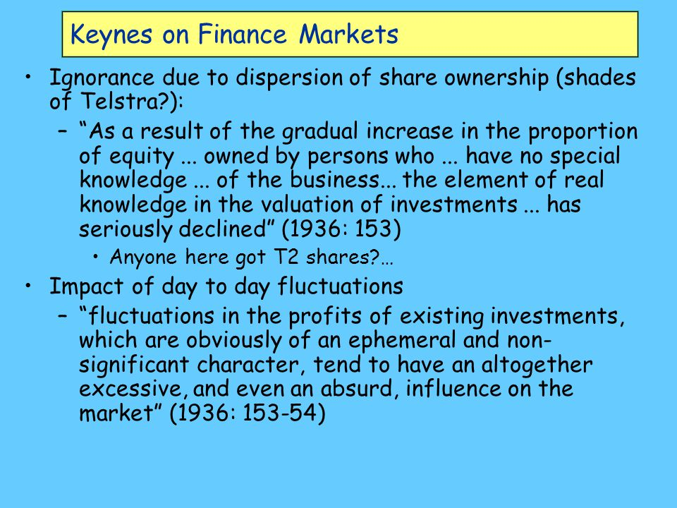 Keynes on Finance Markets Ignorance due to dispersion of share ownership (shades of Telstra ): – As a result of the gradual increase in the proportion of equity...