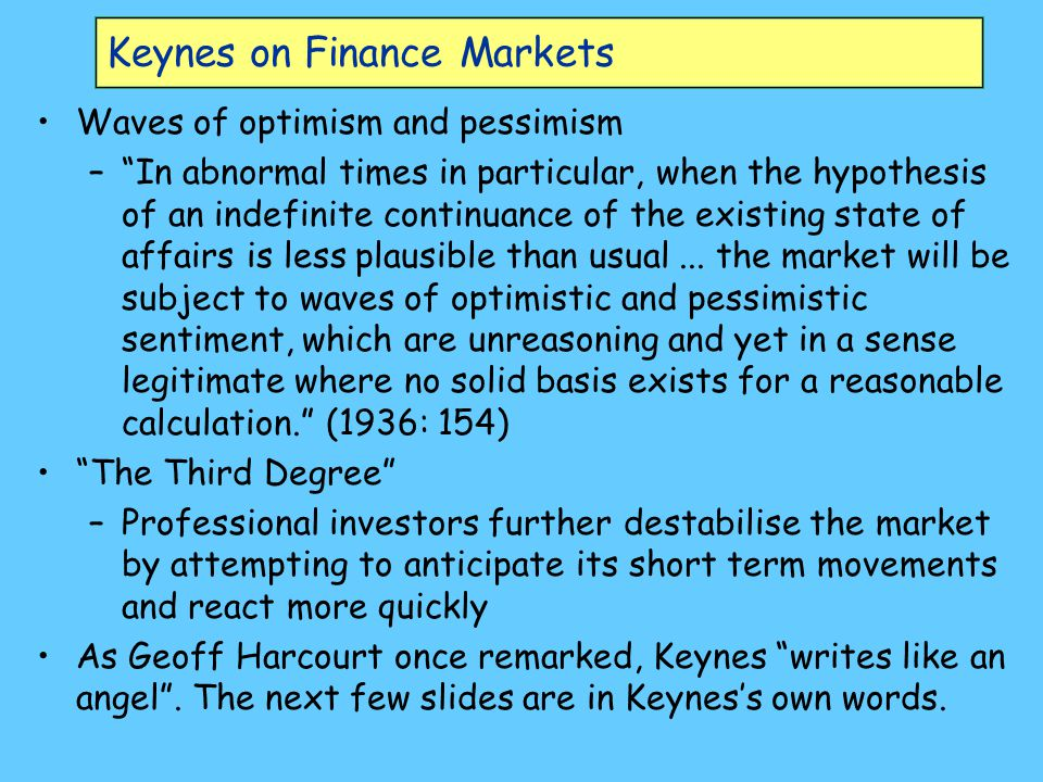 Keynes on Finance Markets Waves of optimism and pessimism – In abnormal times in particular, when the hypothesis of an indefinite continuance of the existing state of affairs is less plausible than usual...