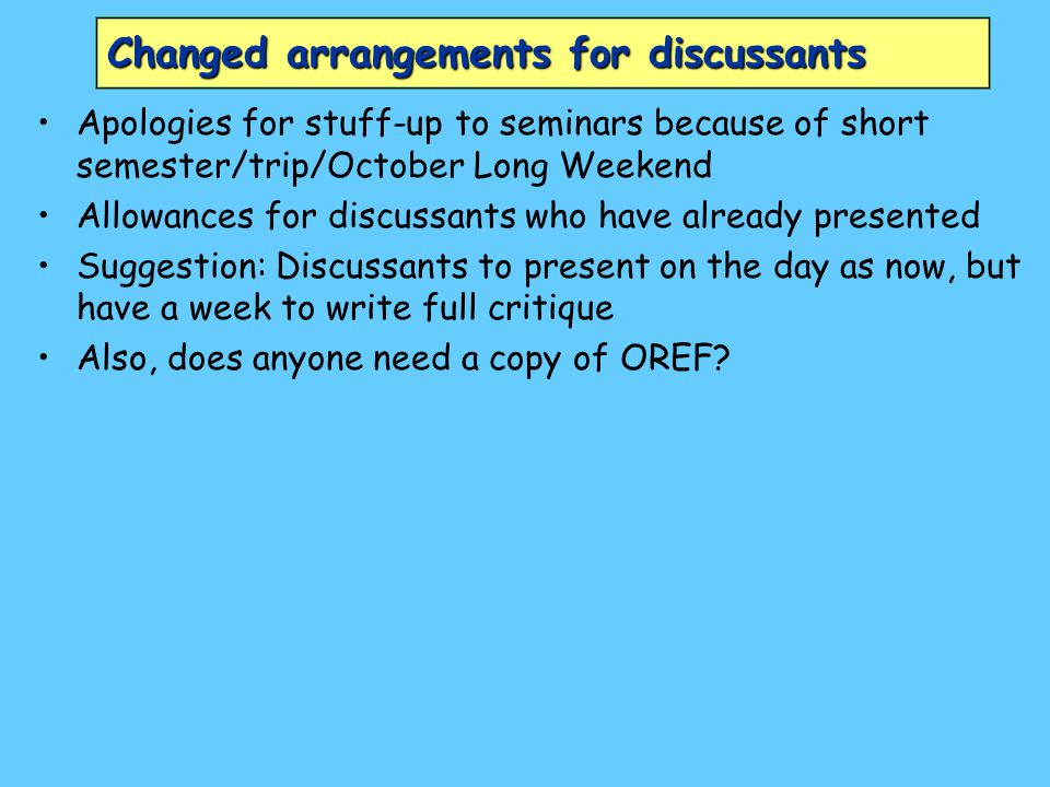 Changed arrangements for discussants Apologies for stuff-up to seminars because of short semester/trip/October Long Weekend Allowances for discussants who have already presented Suggestion: Discussants to present on the day as now, but have a week to write full critique Also, does anyone need a copy of OREF