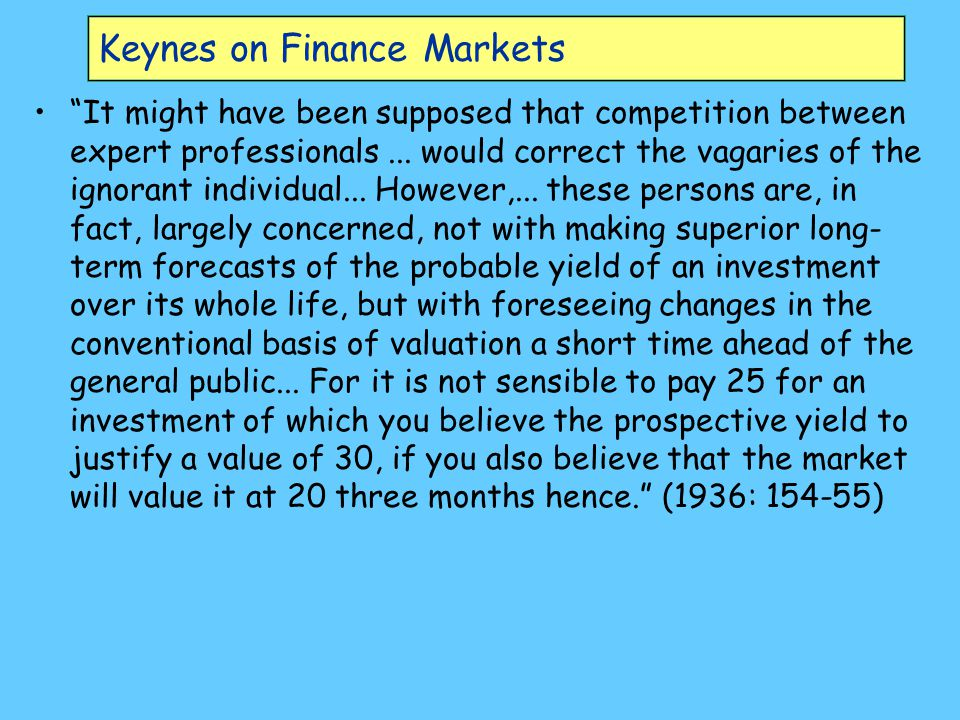 Keynes on Finance Markets Of the maxims of orthodox finance none, surely, is more anti-social than the fetish of liquidity, the doctrine that it is a positive virtue on the part of investment institutions to concentrate their resources upon the holding of 'liquid' securities.