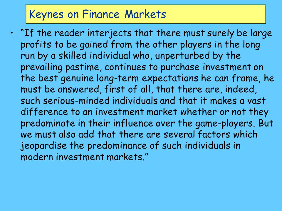 Keynes on Finance Markets If the reader interjects that there must surely be large profits to be gained from the other players in the long run by a skilled individual who, unperturbed by the prevailing pastime, continues to purchase investment on the best genuine long-term expectations he can frame, he must be answered, first of all, that there are, indeed, such serious-minded individuals and that it makes a vast difference to an investment market whether or not they predominate in their influence over the game-players.