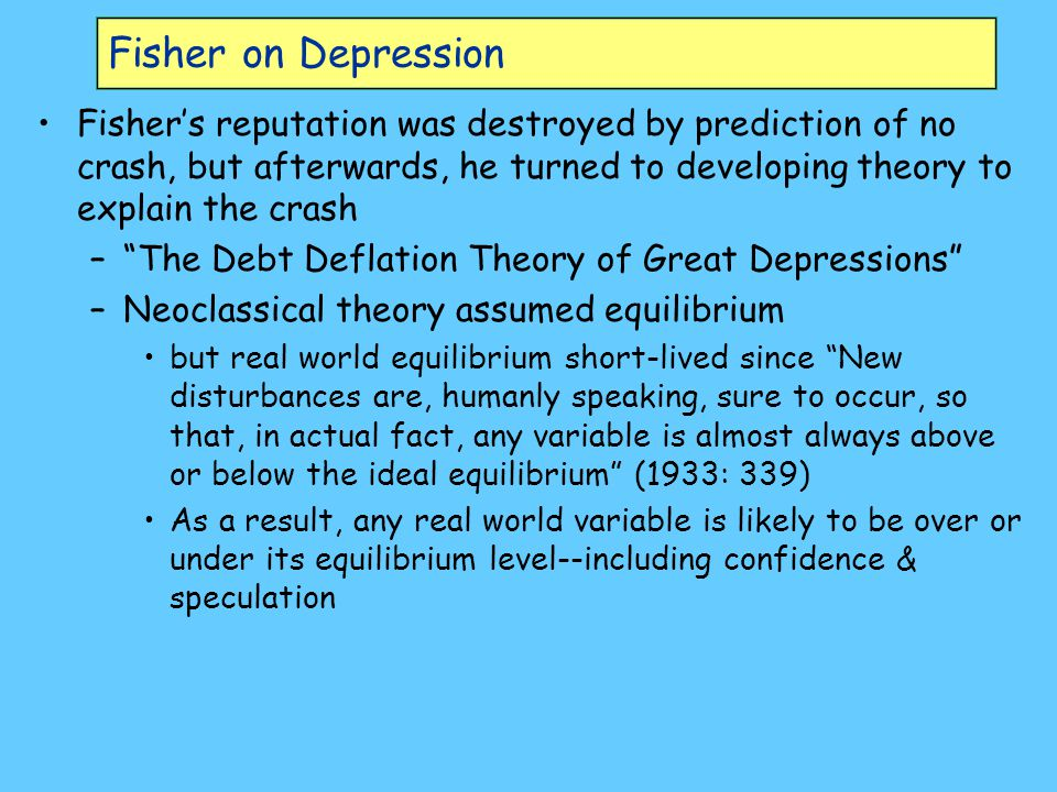 Debt Deflation Theory of Great Depressions Key problems debt and prices –The two dominant factors which cause depressions are over-indebtedness to start with and deflation following soon after Thus over-investment and over-speculation are often important; but they would have far less serious results were they not conducted with borrowed money.