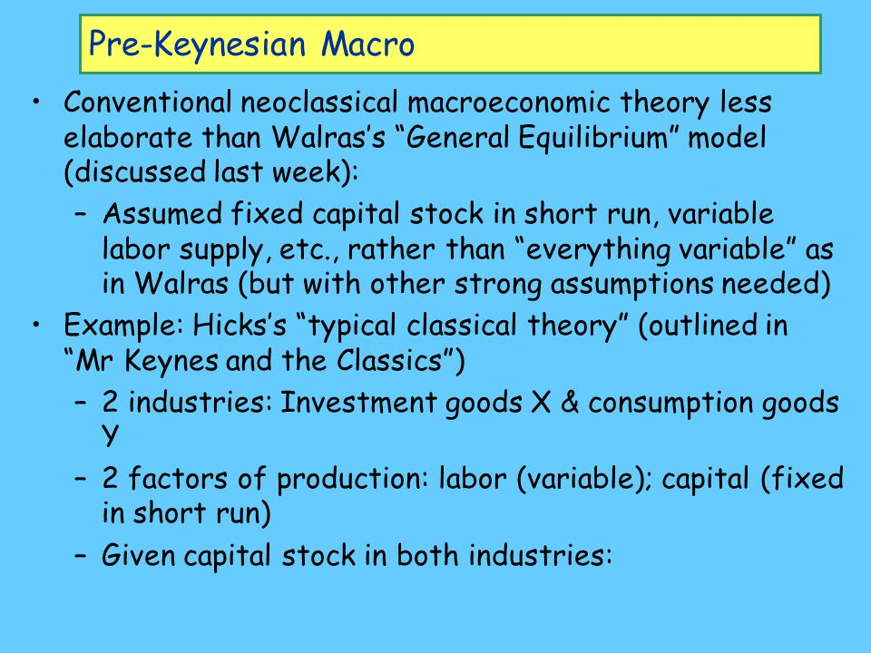 Pre-Keynesian Macro Conventional neoclassical macroeconomic theory less elaborate than Walras's General Equilibrium model (discussed last week): –Assumed fixed capital stock in short run, variable labor supply, etc., rather than everything variable as in Walras (but with other strong assumptions needed) Example: Hicks's typical classical theory (outlined in Mr Keynes and the Classics ) –2 industries: Investment goods X & consumption goods Y –2 factors of production: labor (variable); capital (fixed in short run) –Given capital stock in both industries: