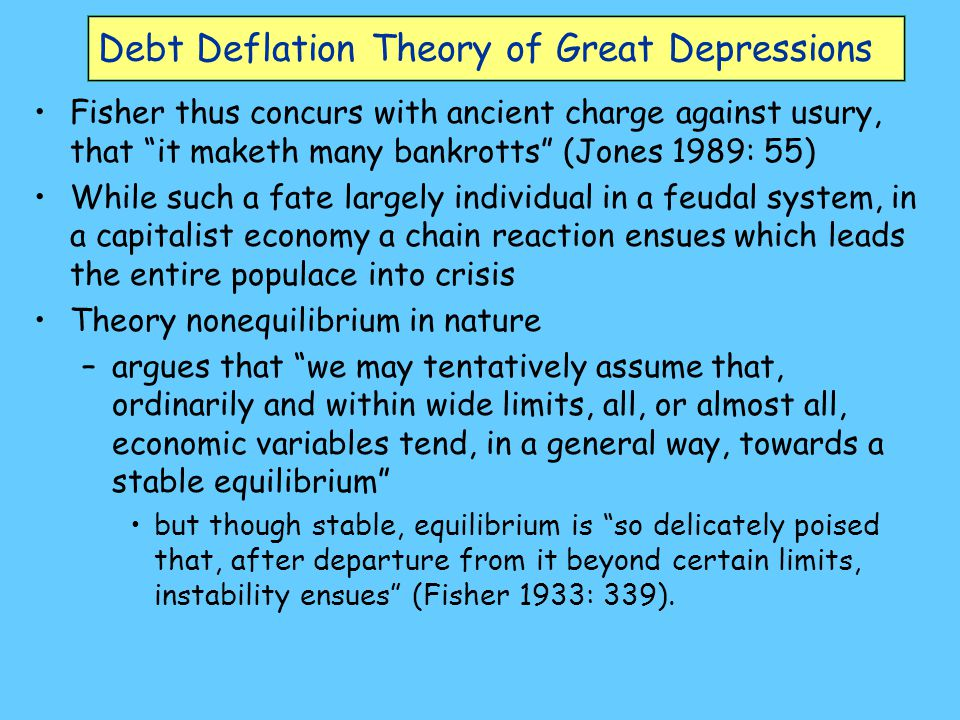 Debt Deflation Theory of Great Depressions Two classes of far from equilibrium events explained: –Great Depression, when overindebtedness coincides with deflation with deflation on top of excessive debt, the more debtors pay, the more they owe.