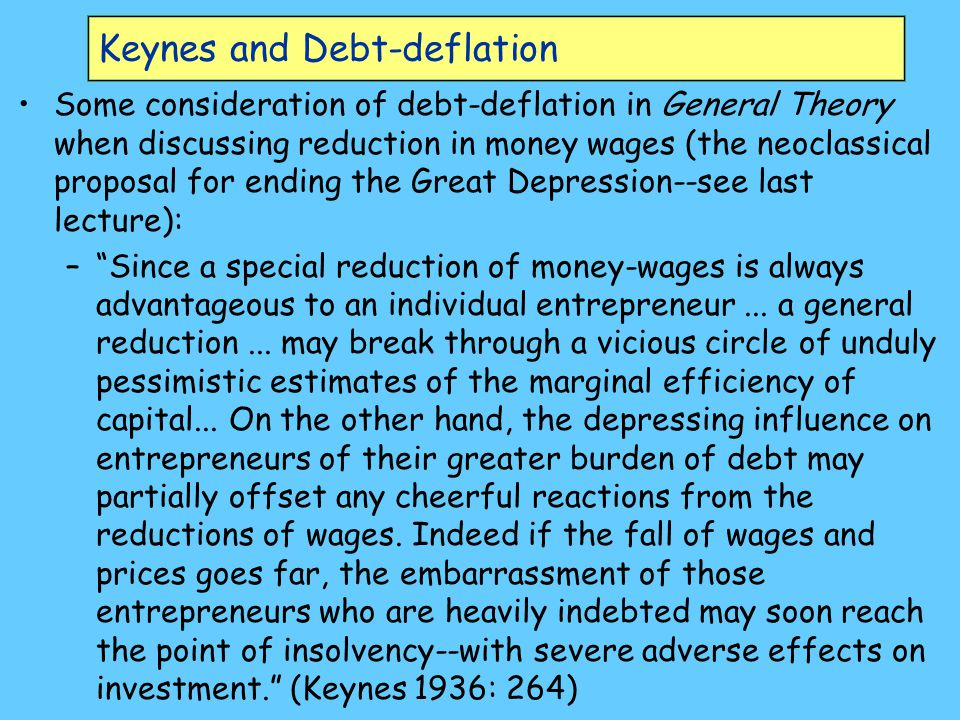 Keynes and Debt-deflation Some consideration of debt-deflation in General Theory when discussing reduction in money wages (the neoclassical proposal for ending the Great Depression--see last lecture): – Since a special reduction of money-wages is always advantageous to an individual entrepreneur...
