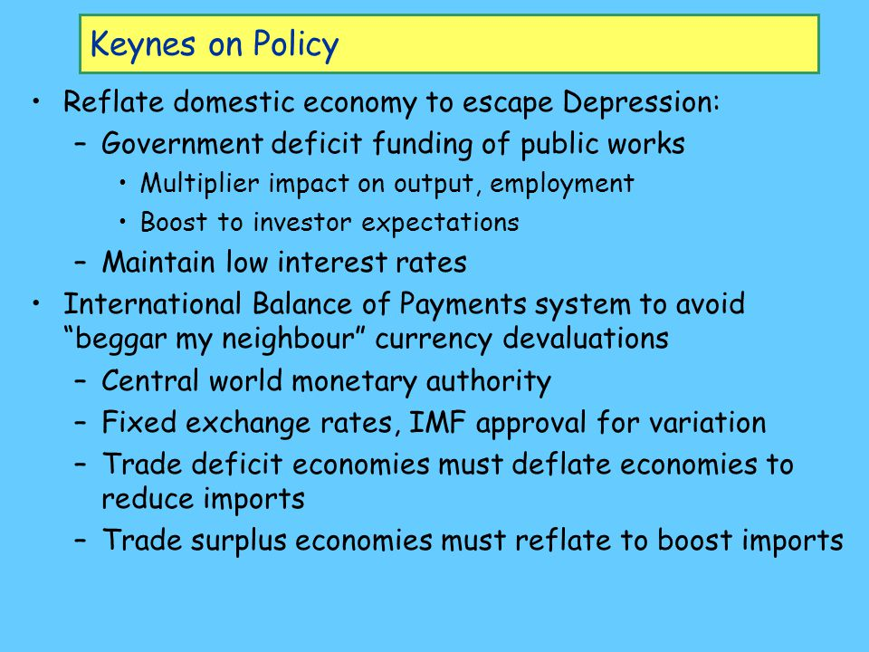 Keynesian Policy in Practice Domestic policy recommendations became the norm –Budget deficits to increase employment during slumps (but surpluses rarely achieved during booms for political reasons) –Low interest rates International recommendations only half followed in Bretton-Woods agreement: –Fixed exchange rates, IMF, etc.