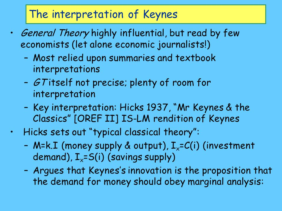 The interpretation of Keynes General Theory highly influential, but read by few economists (let alone economic journalists!) –Most relied upon summaries and textbook interpretations –GT itself not precise; plenty of room for interpretation –Key interpretation: Hicks 1937, Mr Keynes & the Classics [OREF II] IS-LM rendition of Keynes Hicks sets out typical classical theory : –M=k.I (money supply & output), I x =C(i) (investment demand), I x =S(i) (savings supply) –Argues that Keynes's innovation is the proposition that the demand for money should obey marginal analysis: