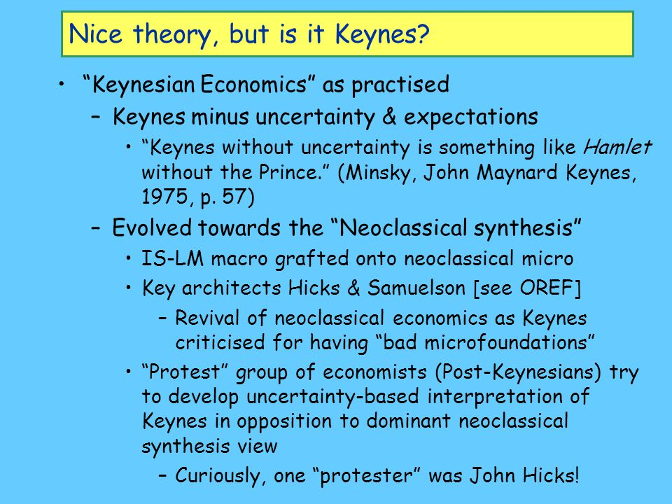 IS-LM: An Explanation In 1979/80, Hicks commented that – The IS-LM diagram, which is widely, though not universally, accepted as a convenient synopsis of Keynesian theory, is a thing for which I cannot deny that I have some responsibility. (OREF III) –saw two key problems with IS-LM as an interpretation of Keynes –2nd problem was time-period of model: Hicks's used a week, Keynes used a 'short-period', a term with connotations derived from Marshall; we shall not go far wrong if we think of it as a year (Hicks 1980).