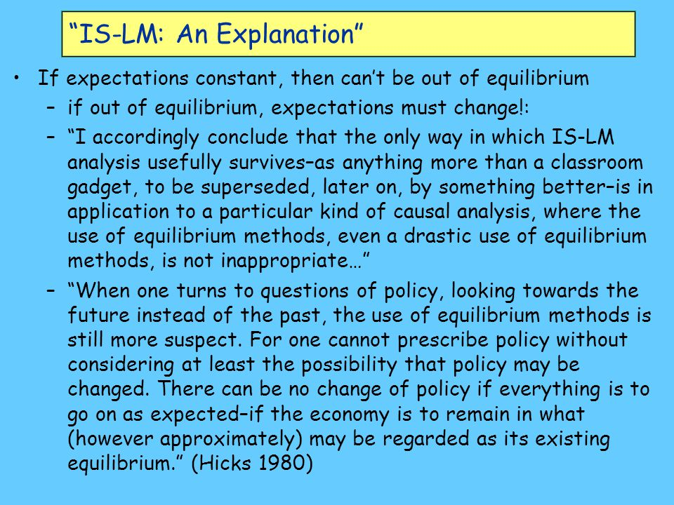 IS-LM: An Explanation If expectations constant, then can't be out of equilibrium –if out of equilibrium, expectations must change!: – I accordingly conclude that the only way in which IS-LM analysis usefully survives–as anything more than a classroom gadget, to be superseded, later on, by something better–is in application to a particular kind of causal analysis, where the use of equilibrium methods, even a drastic use of equilibrium methods, is not inappropriate… – When one turns to questions of policy, looking towards the future instead of the past, the use of equilibrium methods is still more suspect.