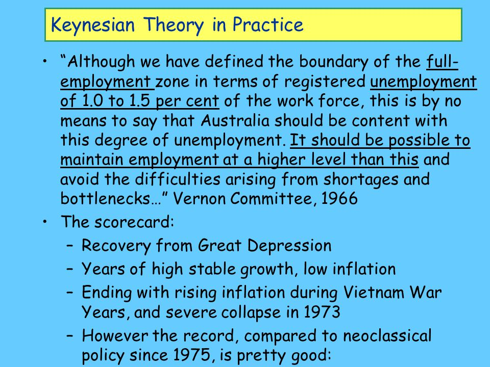 Keynesian Theory in Practice Although we have defined the boundary of the full- employment zone in terms of registered unemployment of 1.0 to 1.5 per cent of the work force, this is by no means to say that Australia should be content with this degree of unemployment.