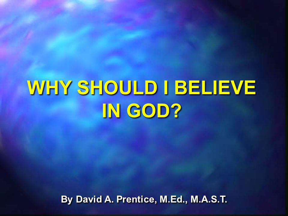By David A. Prentice, M.Ed., M.A.S.T. WHY SHOULD I BELIEVE IN GOD?