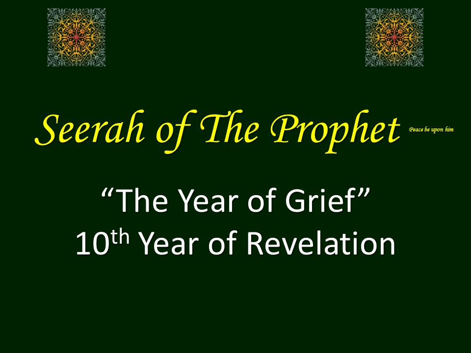 Seerah of The Prophet Peace be upon him The Year of Grief 10 th Year of Revelation