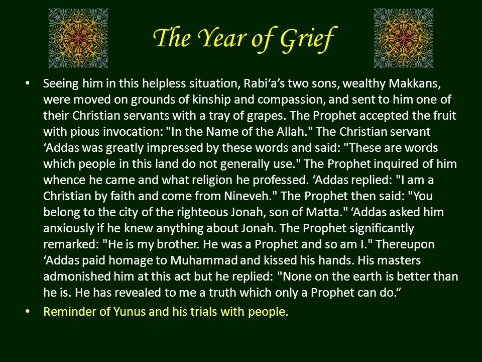 The Year of Grief Seeing him in this helpless situation, Rabi'a's two sons, wealthy Makkans, were moved on grounds of kinship and compassion, and sent to him one of their Christian servants with a tray of grapes.