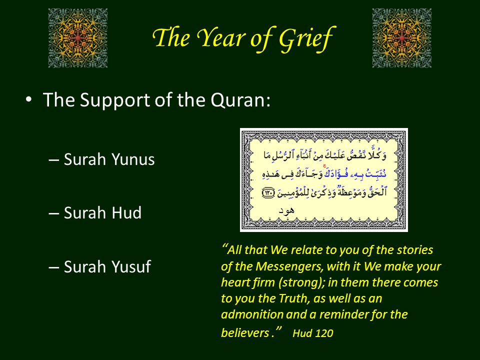 The Year of Grief The Support of the Quran: – Surah Yunus – Surah Hud – Surah Yusuf All that We relate to you of the stories of the Messengers, with it We make your heart firm (strong); in them there comes to you the Truth, as well as an admonition and a reminder for the believers.