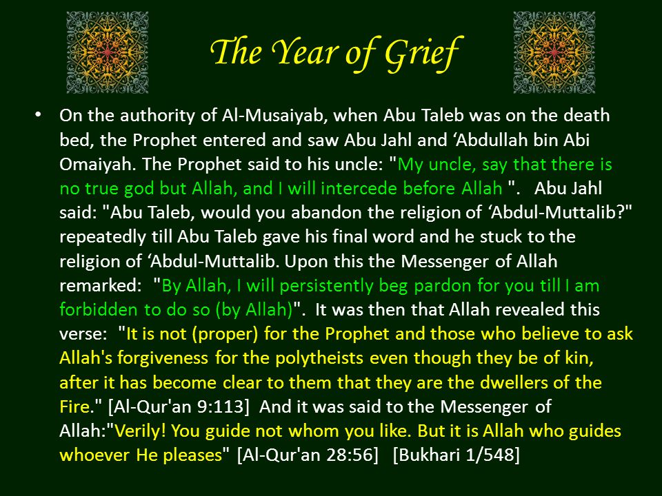 The Year of Grief On the authority of Al-Musaiyab, when Abu Taleb was on the death bed, the Prophet entered and saw Abu Jahl and 'Abdullah bin Abi Omaiyah.