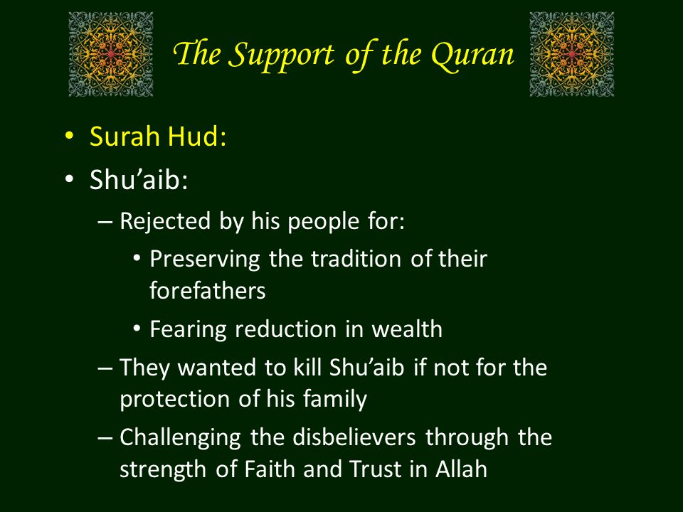 The Support of the Quran Surah Hud: Shu'aib: – Rejected by his people for: Preserving the tradition of their forefathers Fearing reduction in wealth – They wanted to kill Shu'aib if not for the protection of his family – Challenging the disbelievers through the strength of Faith and Trust in Allah
