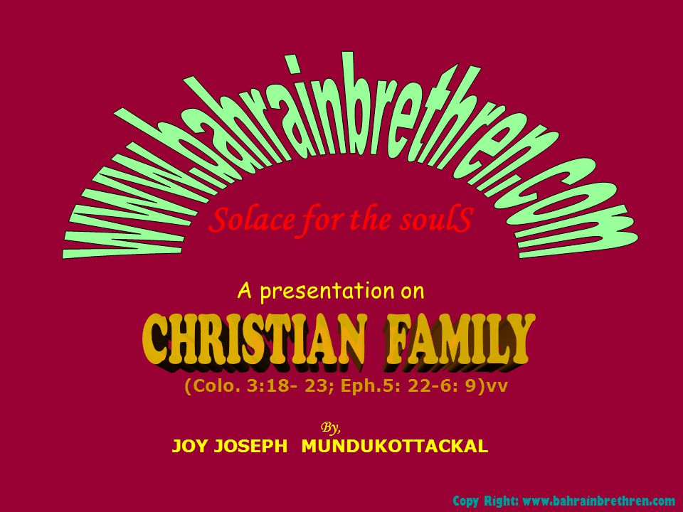 A presentation on By, JOY JOSEPH MUNDUKOTTACKAL Solace for the soulS Copy Right: www.bahrainbrethren.com (Colo. 3:18- 23; Eph.5: 22-6: 9)vv