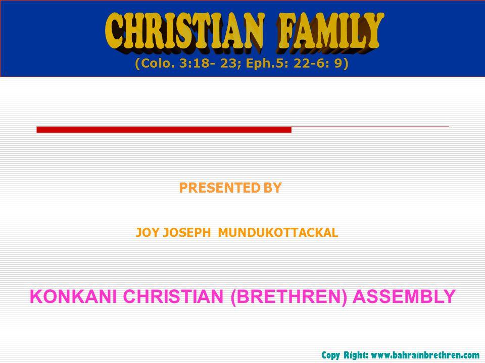 . KONKANI CHRISTIAN (BRETHREN) ASSEMBLY JOY JOSEPH MUNDUKOTTACKAL PRESENTED BY (Colo. 3:18- 23; Eph.5: 22-6: 9) Copy Right: www.bahrainbrethren.com