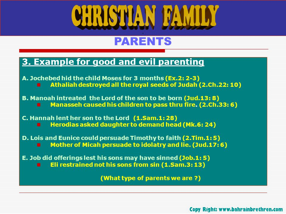 . PARENTS 3. Example for good and evil parenting A. Jochebed hid the child Moses for 3 months (Ex.2: 2-3) Athaliah destroyed all the royal seeds of Ju