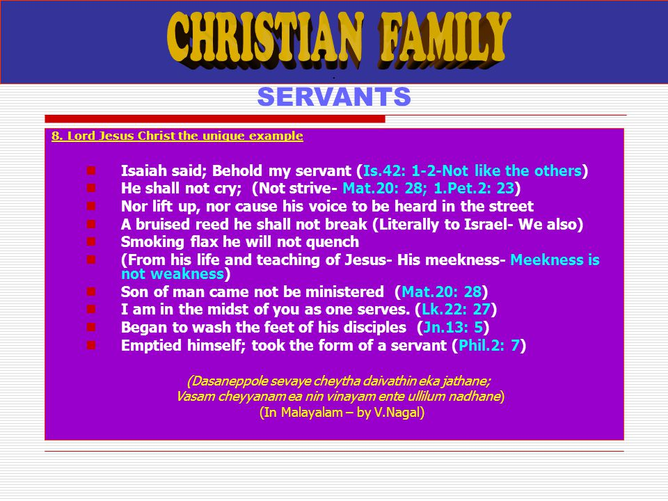 . SERVANTS 8. Lord Jesus Christ the unique example Isaiah said; Behold my servant (Is.42: 1-2-Not like the others) He shall not cry; (Not strive- Mat.