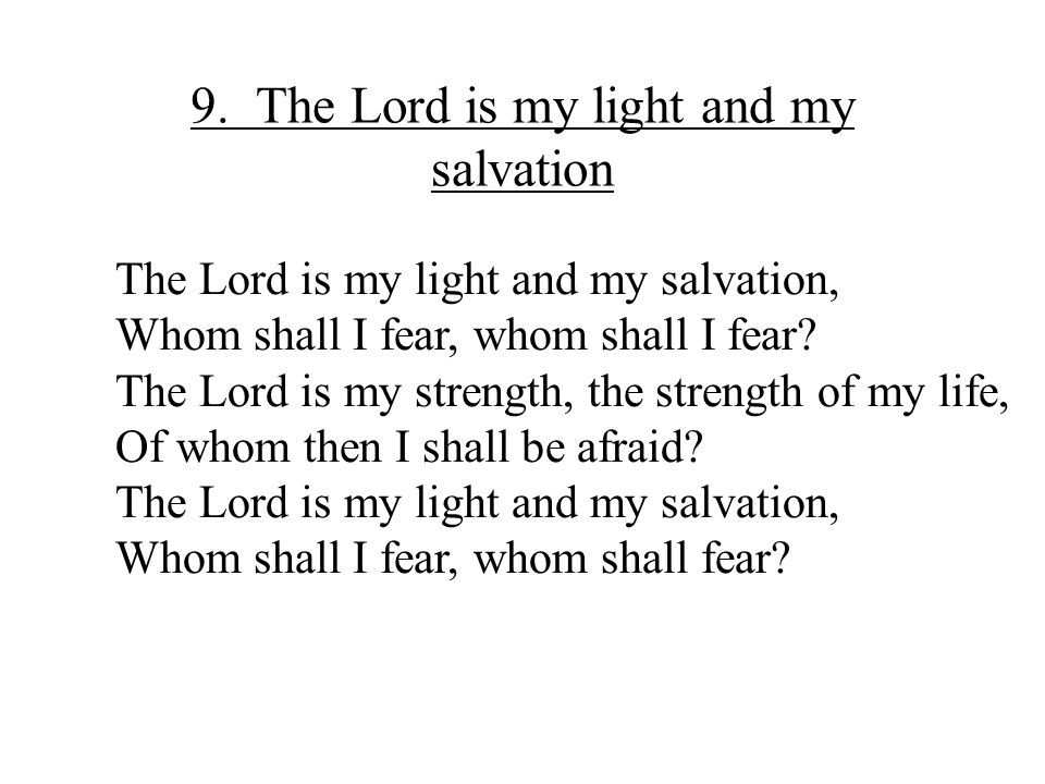 9. The Lord is my light and my salvation The Lord is my light and my salvation, Whom shall I fear, whom shall I fear? The Lord is my strength, the str
