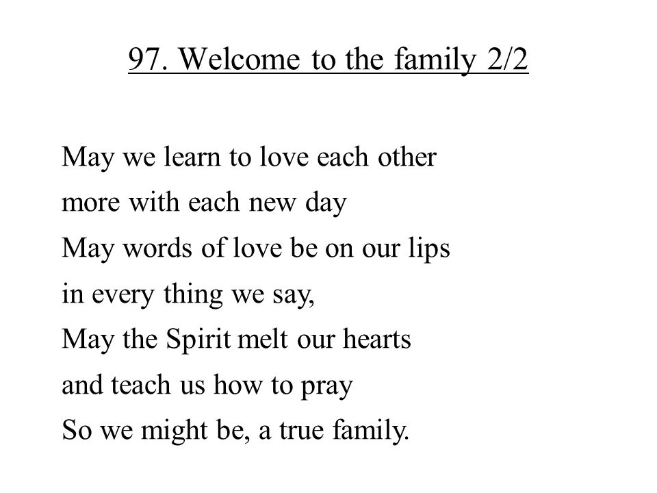 97. Welcome to the family 2/2 May we learn to love each other more with each new day May words of love be on our lips in every thing we say, May the S