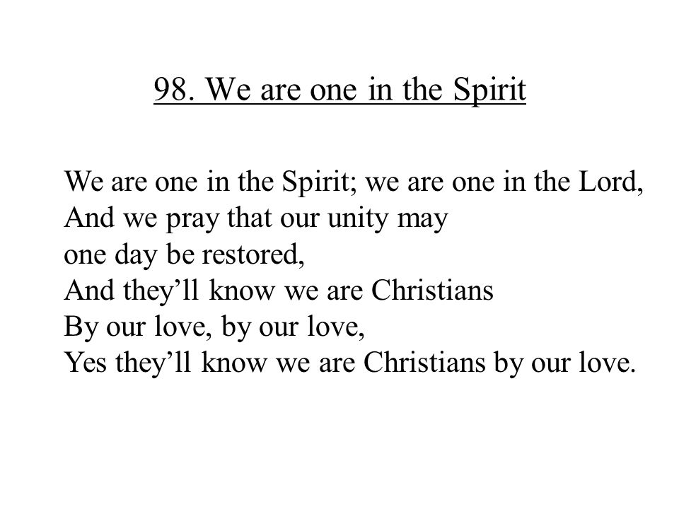 98. We are one in the Spirit We are one in the Spirit; we are one in the Lord, And we pray that our unity may one day be restored, And they'll know we