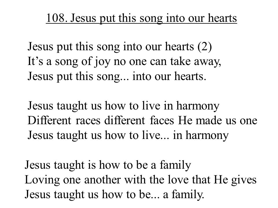 108. Jesus put this song into our hearts Jesus put this song into our hearts (2) It's a song of joy no one can take away, Jesus put this song... into