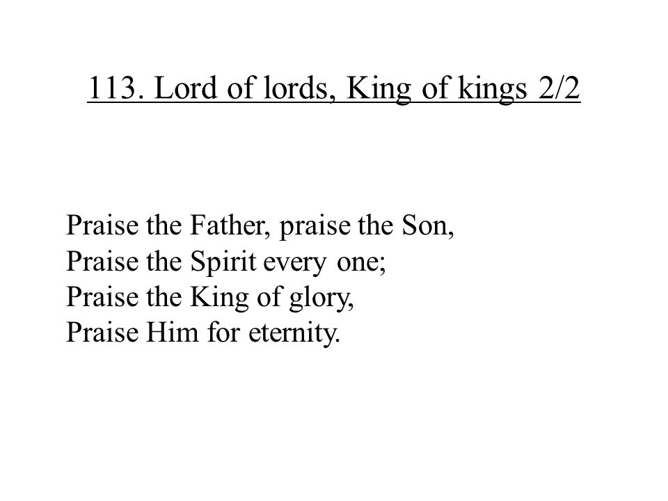 113. Lord of lords, King of kings 2/2 Praise the Father, praise the Son, Praise the Spirit every one; Praise the King of glory, Praise Him for eternit